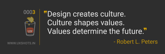 Design creates culture. Culture shapes values. Values determine the future